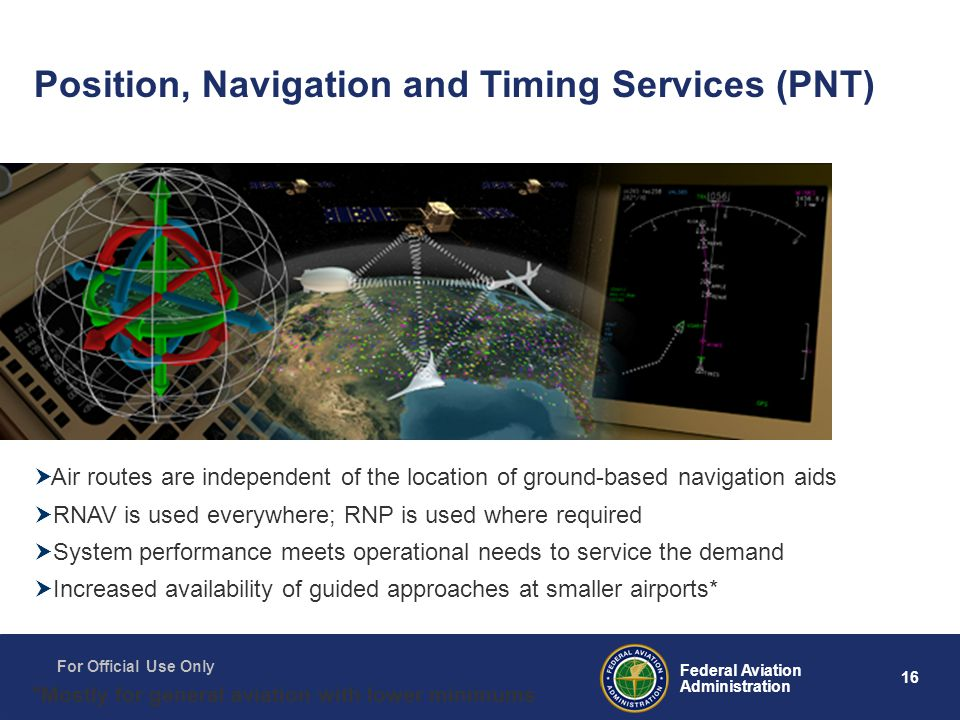 16 Federal Aviation Administration For Official Use Only Position, Navigation and Timing Services (PNT)  Air routes are independent of the location of ground-based navigation aids  RNAV is used everywhere; RNP is used where required  System performance meets operational needs to service the demand  Increased availability of guided approaches at smaller airports* * Mostly for general aviation with lower minimums