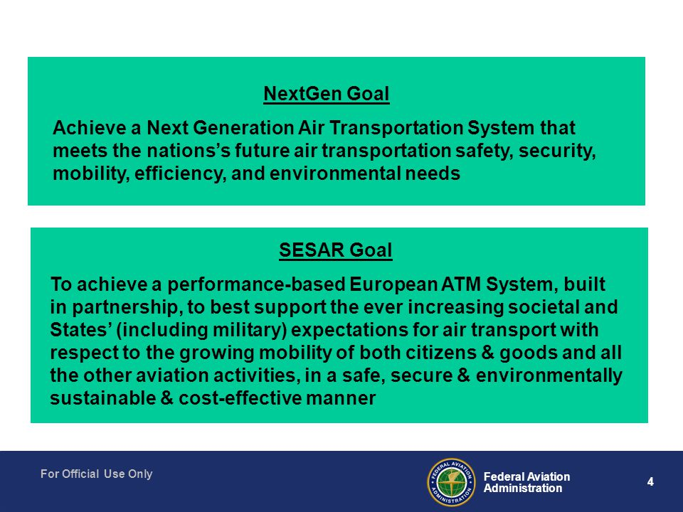 4 Federal Aviation Administration For Official Use Only NextGen Goal Achieve a Next Generation Air Transportation System that meets the nations's future air transportation safety, security, mobility, efficiency, and environmental needs SESAR Goal To achieve a performance-based European ATM System, built in partnership, to best support the ever increasing societal and States' (including military) expectations for air transport with respect to the growing mobility of both citizens & goods and all the other aviation activities, in a safe, secure & environmentally sustainable & cost-effective manner