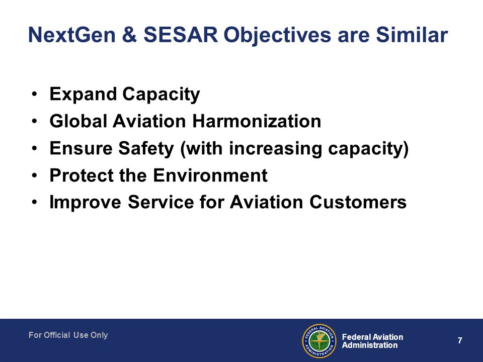 7 Federal Aviation Administration For Official Use Only NextGen & SESAR Objectives are Similar Expand Capacity Global Aviation Harmonization Ensure Safety (with increasing capacity) Protect the Environment Improve Service for Aviation Customers
