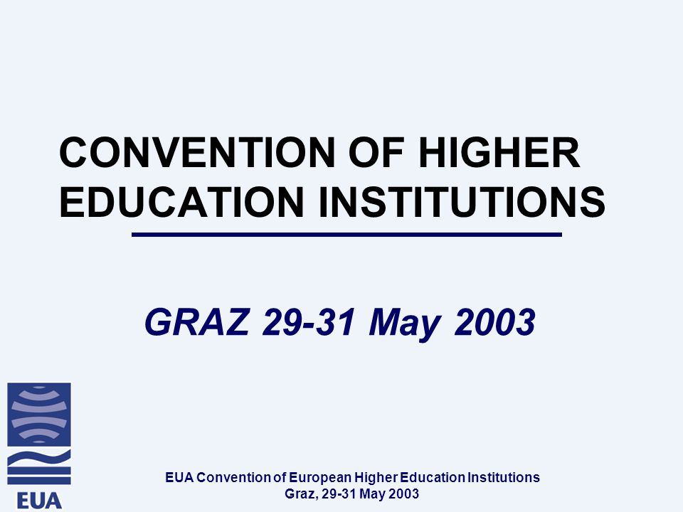 EUA Convention of European Higher Education Institutions Graz, May 2003 CONVENTION OF HIGHER EDUCATION INSTITUTIONS GRAZ May 2003