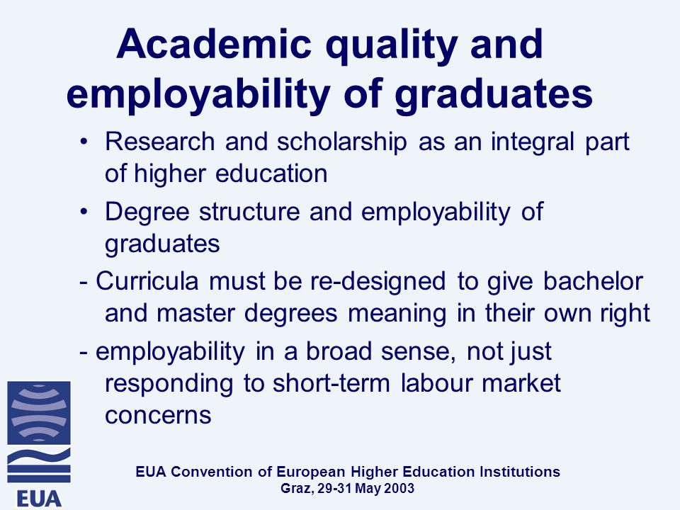 EUA Convention of European Higher Education Institutions Graz, May 2003 Academic quality and employability of graduates Research and scholarship as an integral part of higher education Degree structure and employability of graduates - Curricula must be re-designed to give bachelor and master degrees meaning in their own right - employability in a broad sense, not just responding to short-term labour market concerns