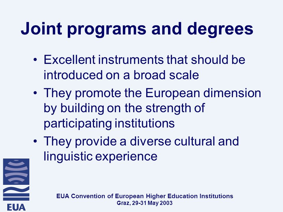 EUA Convention of European Higher Education Institutions Graz, May 2003 Joint programs and degrees Excellent instruments that should be introduced on a broad scale They promote the European dimension by building on the strength of participating institutions They provide a diverse cultural and linguistic experience