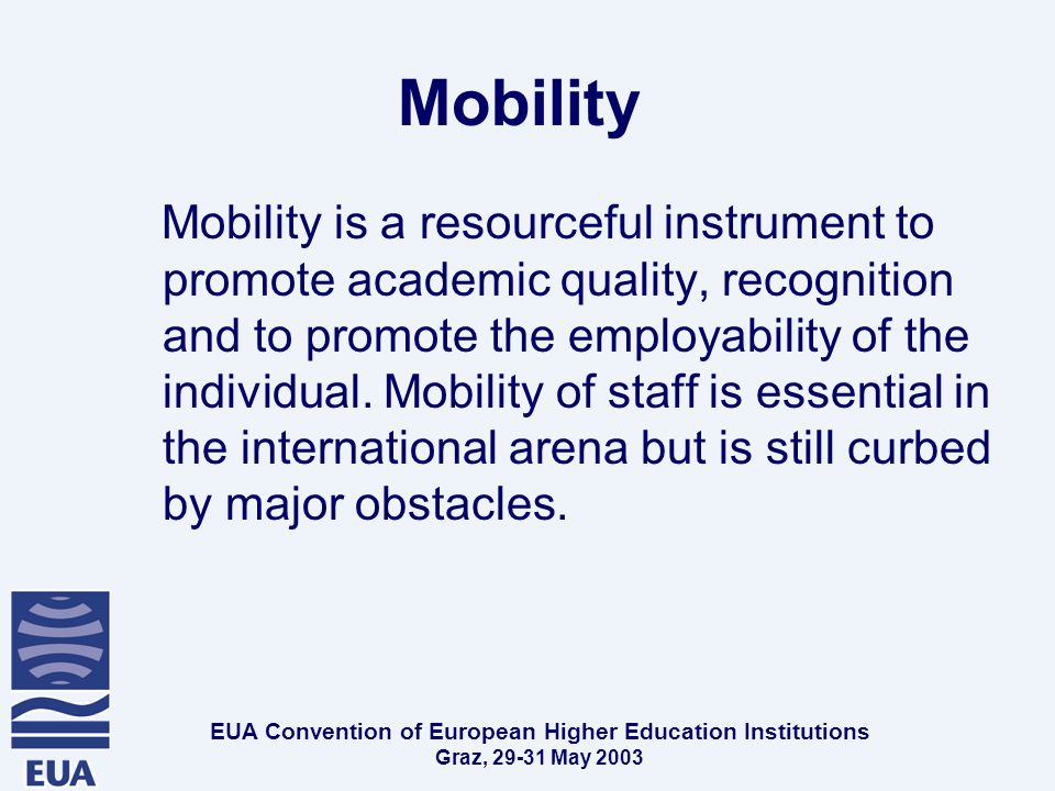 EUA Convention of European Higher Education Institutions Graz, May 2003 Mobility Mobility is a resourceful instrument to promote academic quality, recognition and to promote the employability of the individual.