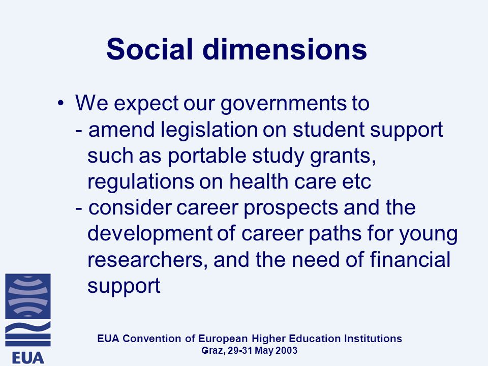 EUA Convention of European Higher Education Institutions Graz, May 2003 Social dimensions We expect our governments to - amend legislation on student support such as portable study grants, regulations on health care etc - consider career prospects and the development of career paths for young researchers, and the need of financial support
