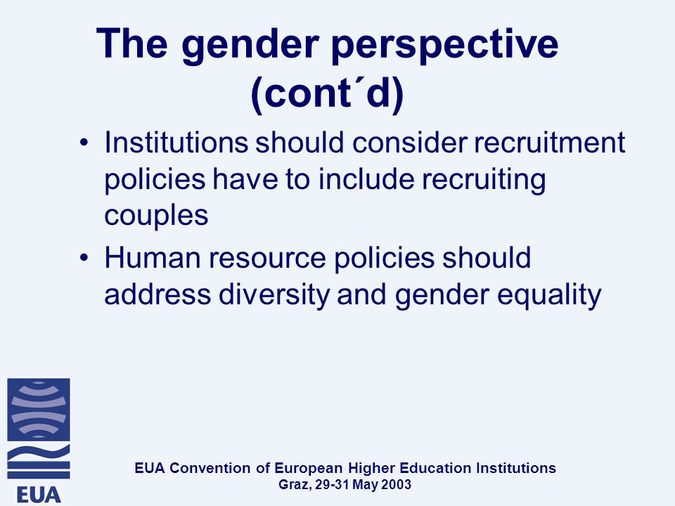 EUA Convention of European Higher Education Institutions Graz, May 2003 The gender perspective (cont´d) Institutions should consider recruitment policies have to include recruiting couples Human resource policies should address diversity and gender equality