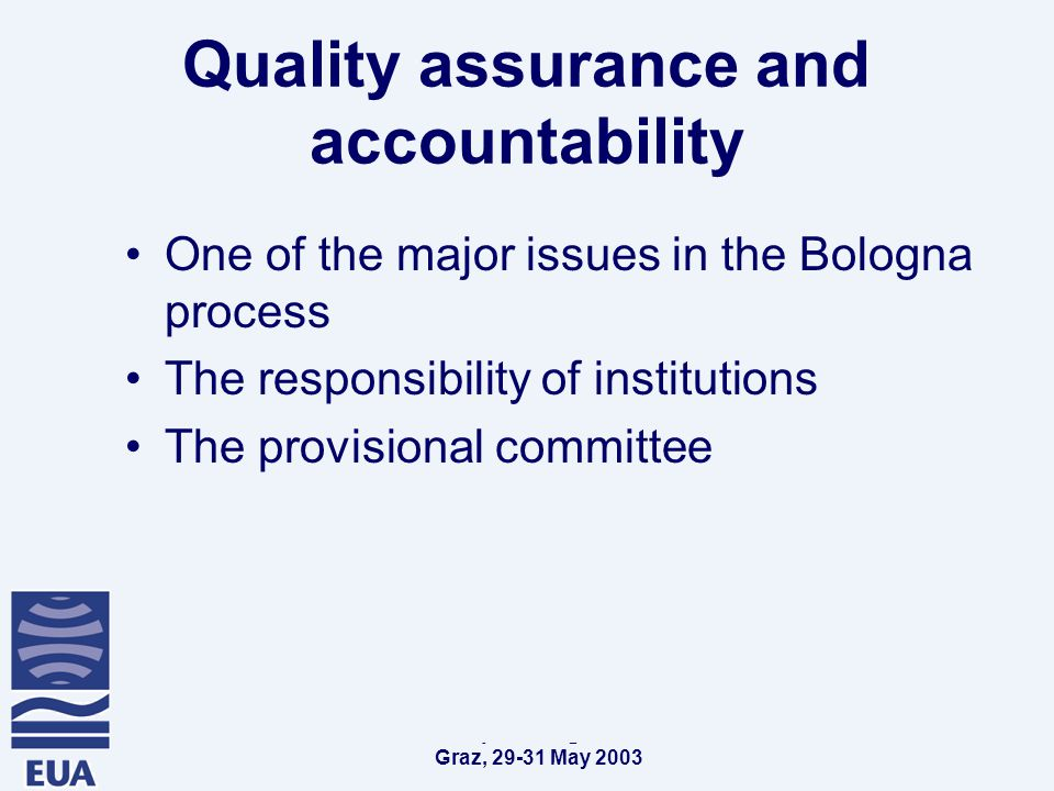 EUA Convention of European Higher Education Institutions Graz, May 2003 Quality assurance and accountability One of the major issues in the Bologna process The responsibility of institutions The provisional committee