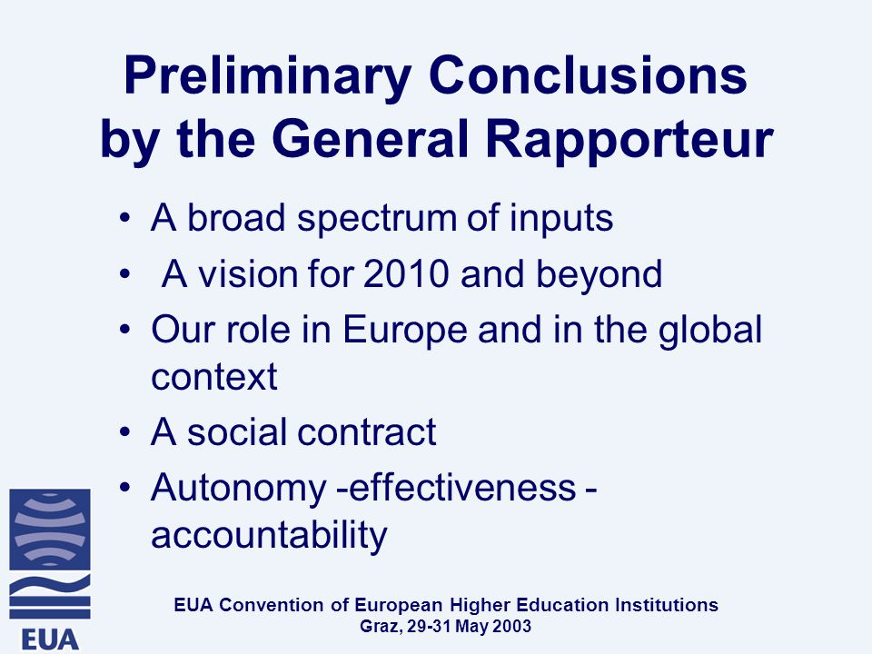 EUA Convention of European Higher Education Institutions Graz, May 2003 Preliminary Conclusions by the General Rapporteur A broad spectrum of inputs A vision for 2010 and beyond Our role in Europe and in the global context A social contract Autonomy -effectiveness - accountability