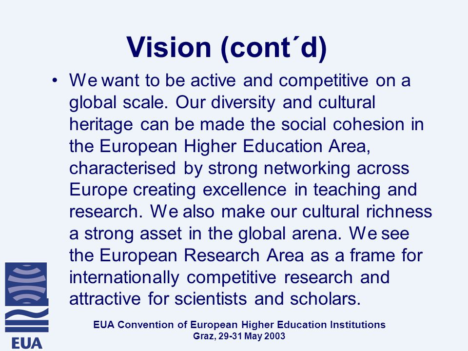 EUA Convention of European Higher Education Institutions Graz, May 2003 Vision (cont´d) We want to be active and competitive on a global scale.