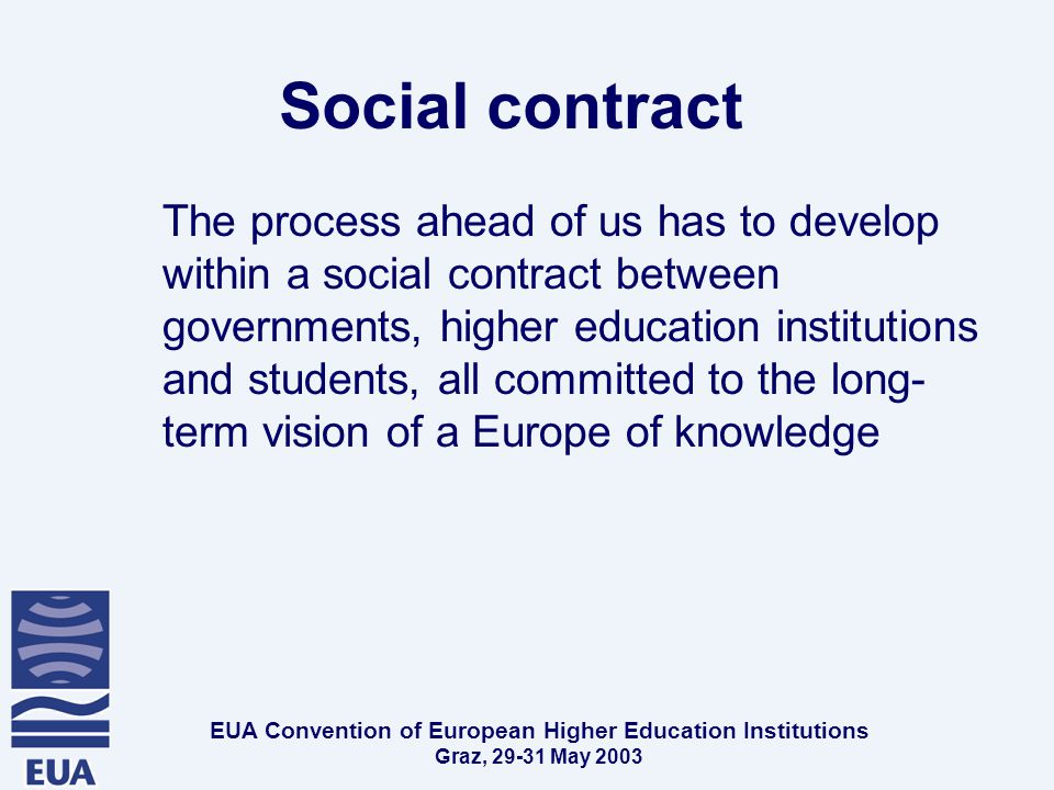 EUA Convention of European Higher Education Institutions Graz, May 2003 Social contract The process ahead of us has to develop within a social contract between governments, higher education institutions and students, all committed to the long- term vision of a Europe of knowledge