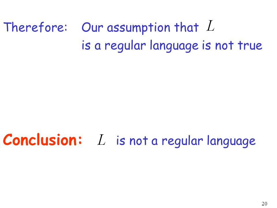 20 Our assumption that is a regular language is not true Conclusion: is not a regular language Therefore: