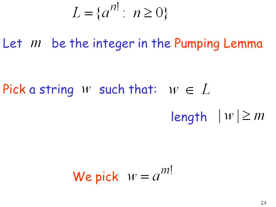 24 We pick Let be the integer in the Pumping Lemma Pick a string such that: length