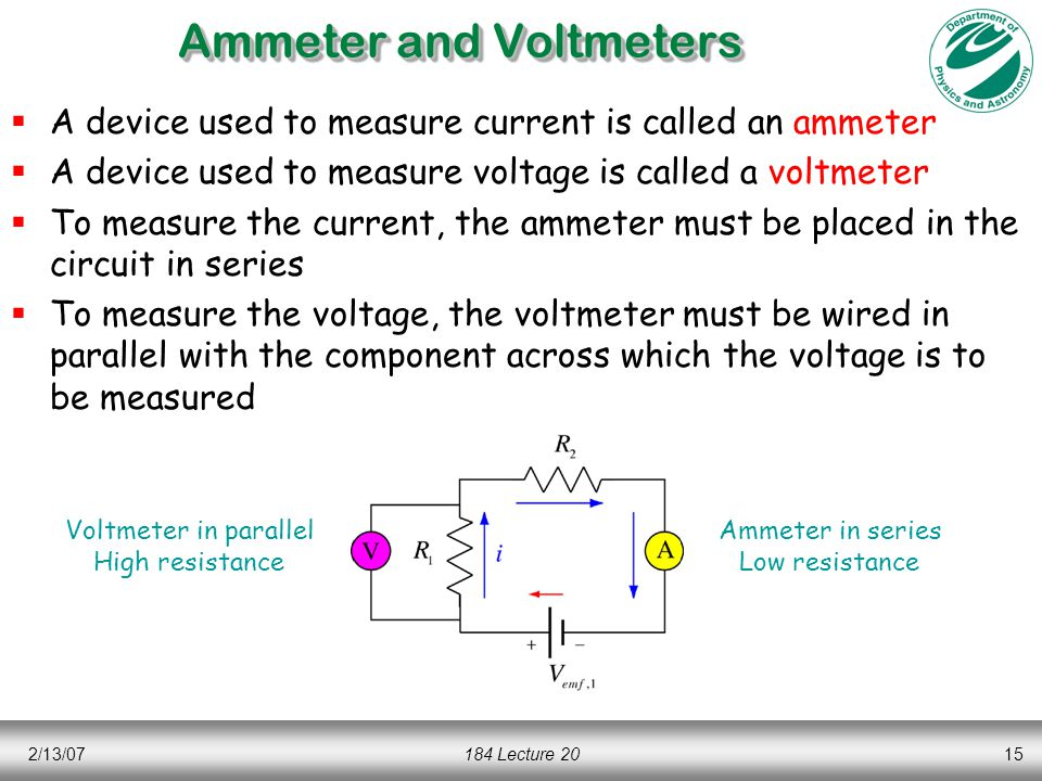 2/13/07184 Lecture 2015 Ammeter and Voltmeters  A device used to measure current is called an ammeter  A device used to measure voltage is called a voltmeter  To measure the current, the ammeter must be placed in the circuit in series  To measure the voltage, the voltmeter must be wired in parallel with the component across which the voltage is to be measured Voltmeter in parallel High resistance Ammeter in series Low resistance