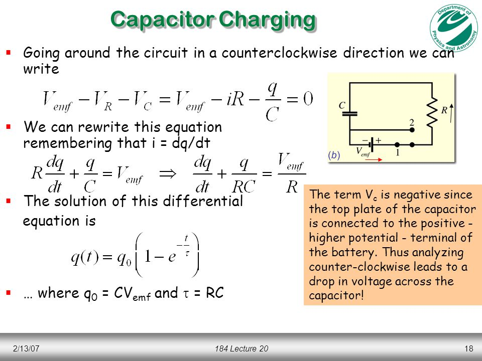 2/13/07184 Lecture 2018 Capacitor Charging  Going around the circuit in a counterclockwise direction we can write  We can rewrite this equation remembering that i = dq/dt  The solution of this differential equation is  … where q 0 = CV emf and  = RC The term V c is negative since the top plate of the capacitor is connected to the positive - higher potential - terminal of the battery.