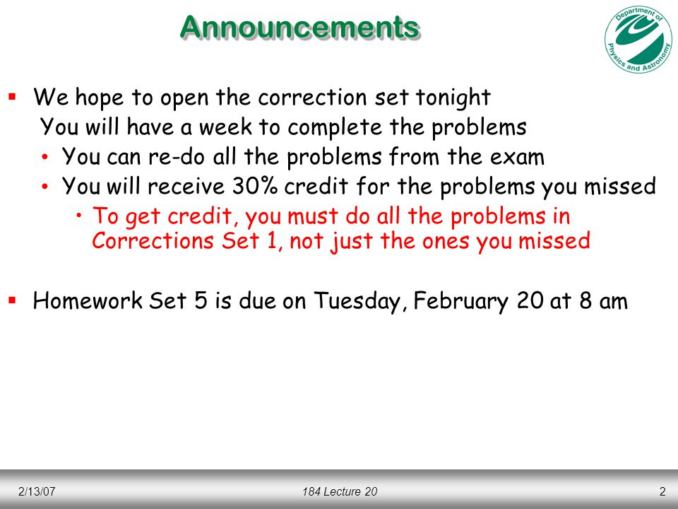 2/13/07184 Lecture 202AnnouncementsAnnouncements  We hope to open the correction set tonight You will have a week to complete the problems You can re-do all the problems from the exam You will receive 30% credit for the problems you missed To get credit, you must do all the problems in Corrections Set 1, not just the ones you missed  Homework Set 5 is due on Tuesday, February 20 at 8 am