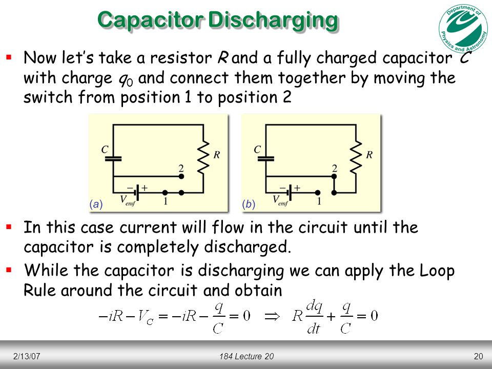 2/13/07184 Lecture 2020  Now let's take a resistor R and a fully charged capacitor C with charge q 0 and connect them together by moving the switch from position 1 to position 2  In this case current will flow in the circuit until the capacitor is completely discharged.