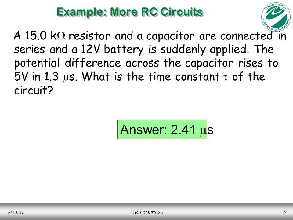 2/13/07184 Lecture 2024 Example: More RC Circuits A 15.0 k  resistor and a capacitor are connected in series and a 12V battery is suddenly applied.