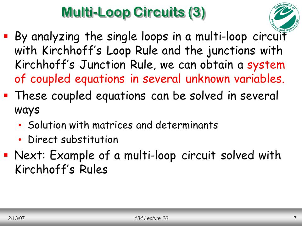 2/13/07184 Lecture 207 Multi-Loop Circuits (3)  By analyzing the single loops in a multi-loop circuit with Kirchhoff's Loop Rule and the junctions with Kirchhoff's Junction Rule, we can obtain a system of coupled equations in several unknown variables.