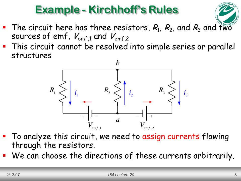 2/13/07184 Lecture 208  The circuit here has three resistors, R 1, R 2, and R 3 and two sources of emf, V emf,1 and V emf,2  This circuit cannot be resolved into simple series or parallel structures  To analyze this circuit, we need to assign currents flowing through the resistors.