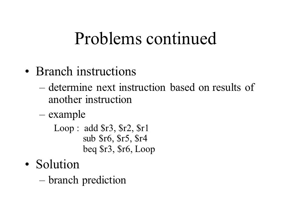 Problems continued Branch instructions –determine next instruction based on results of another instruction –example Loop : add $r3, $r2, $r1 sub $r6, $r5, $r4 beq $r3, $r6, Loop Solution –branch prediction