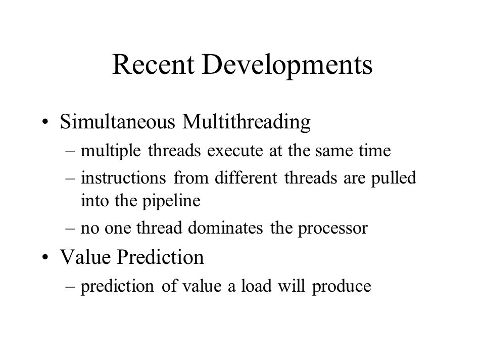 Recent Developments Simultaneous Multithreading –multiple threads execute at the same time –instructions from different threads are pulled into the pipeline –no one thread dominates the processor Value Prediction –prediction of value a load will produce
