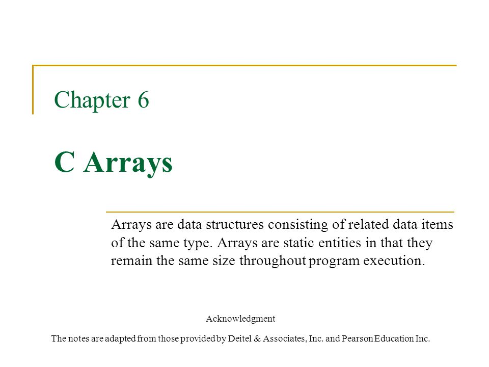 Chapter 6 C Arrays Acknowledgment The notes are adapted from those provided by Deitel & Associates, Inc.