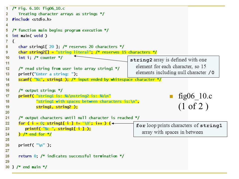 fig06_10.c (1 of 2 ) string2 array is defined with one element for each character, so 15 elements including null character /0 for loop prints characters of string1 array with spaces in between