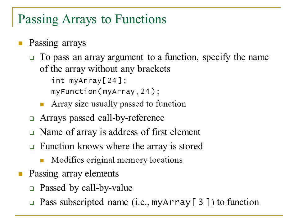Passing Arrays to Functions Passing arrays  To pass an array argument to a function, specify the name of the array without any brackets int myArray[ 24 ]; myFunction( myArray, 24 ); Array size usually passed to function  Arrays passed call-by-reference  Name of array is address of first element  Function knows where the array is stored Modifies original memory locations Passing array elements  Passed by call-by-value  Pass subscripted name (i.e., myArray[ 3 ] ) to function