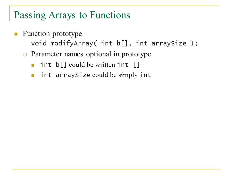 Passing Arrays to Functions Function prototype void modifyArray( int b[], int arraySize );  Parameter names optional in prototype int b[] could be written int [] int arraySize could be simply int