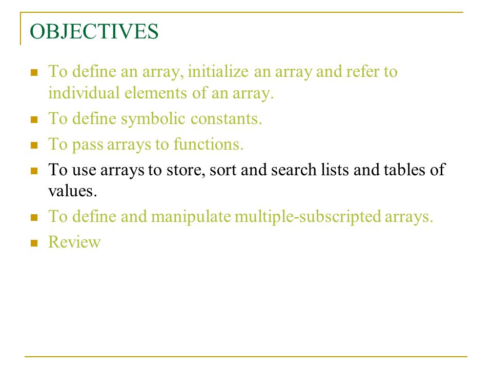 OBJECTIVES To define an array, initialize an array and refer to individual elements of an array.
