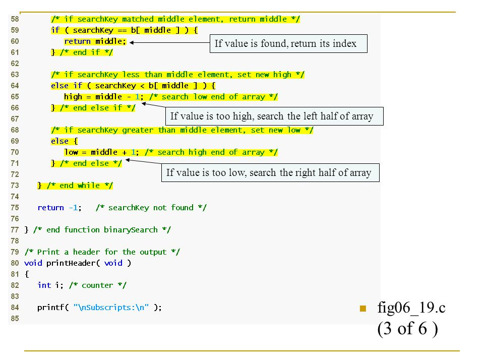 fig06_19.c (3 of 6 ) If value is found, return its index If value is too high, search the left half of array If value is too low, search the right half of array