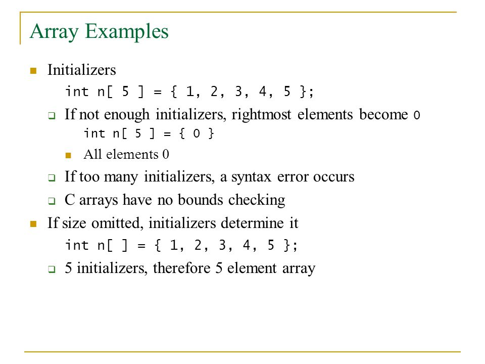 Array Examples Initializers int n[ 5 ] = { 1, 2, 3, 4, 5 };  If not enough initializers, rightmost elements become 0 int n[ 5 ] = { 0 } All elements 0  If too many initializers, a syntax error occurs  C arrays have no bounds checking If size omitted, initializers determine it int n[ ] = { 1, 2, 3, 4, 5 };  5 initializers, therefore 5 element array