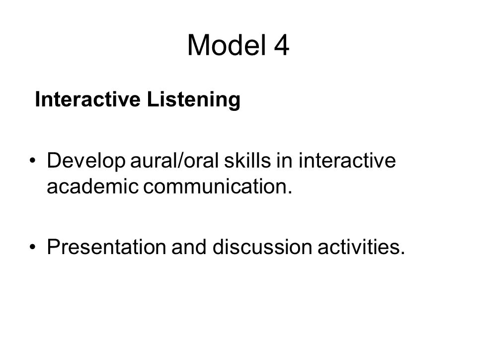 Model 4 Interactive Listening Develop aural/oral skills in interactive academic communication.