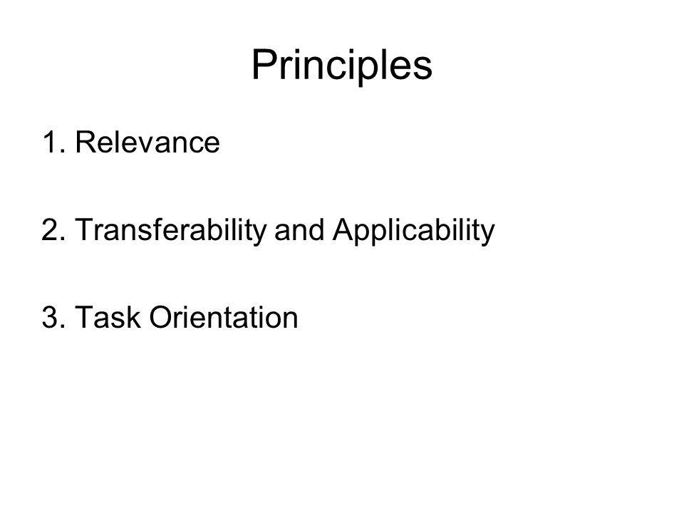 Principles 1. Relevance 2. Transferability and Applicability 3. Task Orientation