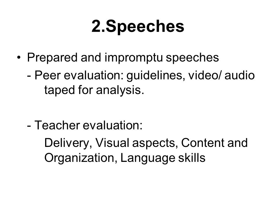 2.Speeches Prepared and impromptu speeches - Peer evaluation: guidelines, video/ audio taped for analysis.