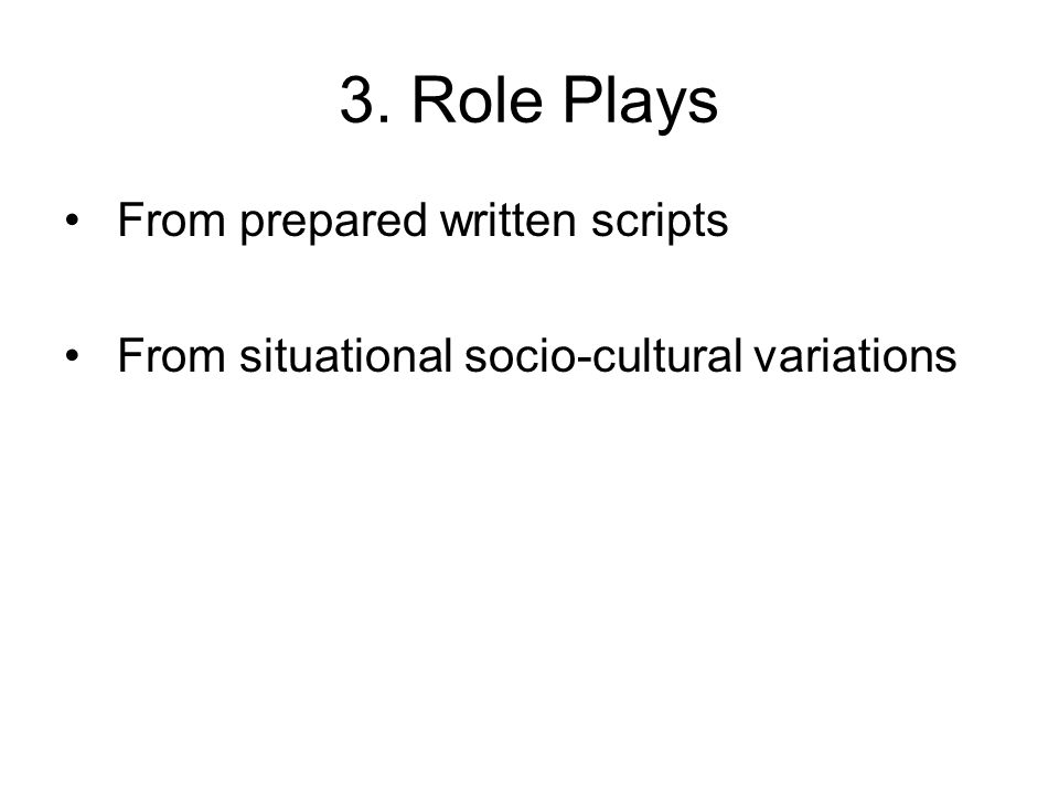 3. Role Plays From prepared written scripts From situational socio-cultural variations