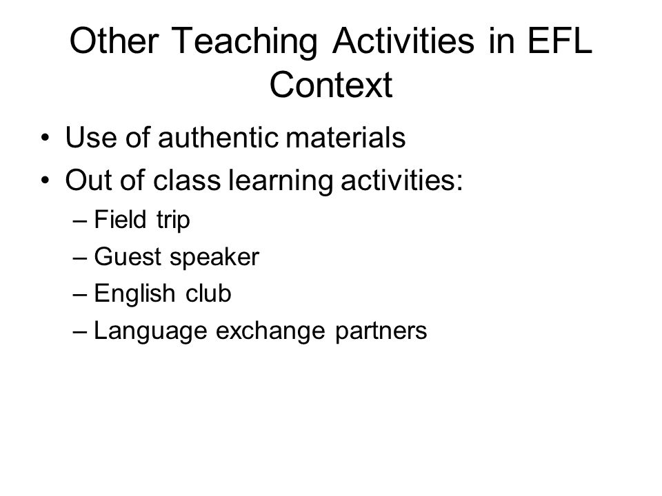 Other Teaching Activities in EFL Context Use of authentic materials Out of class learning activities: –Field trip –Guest speaker –English club –Language exchange partners