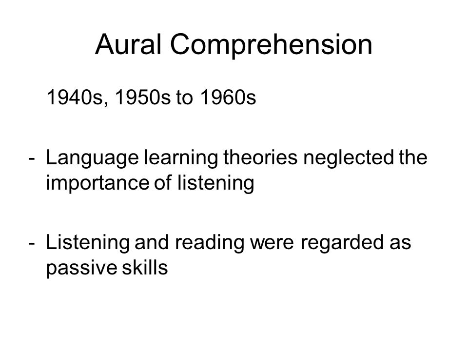 Aural Comprehension 1940s, 1950s to 1960s - Language learning theories neglected the importance of listening -Listening and reading were regarded as passive skills