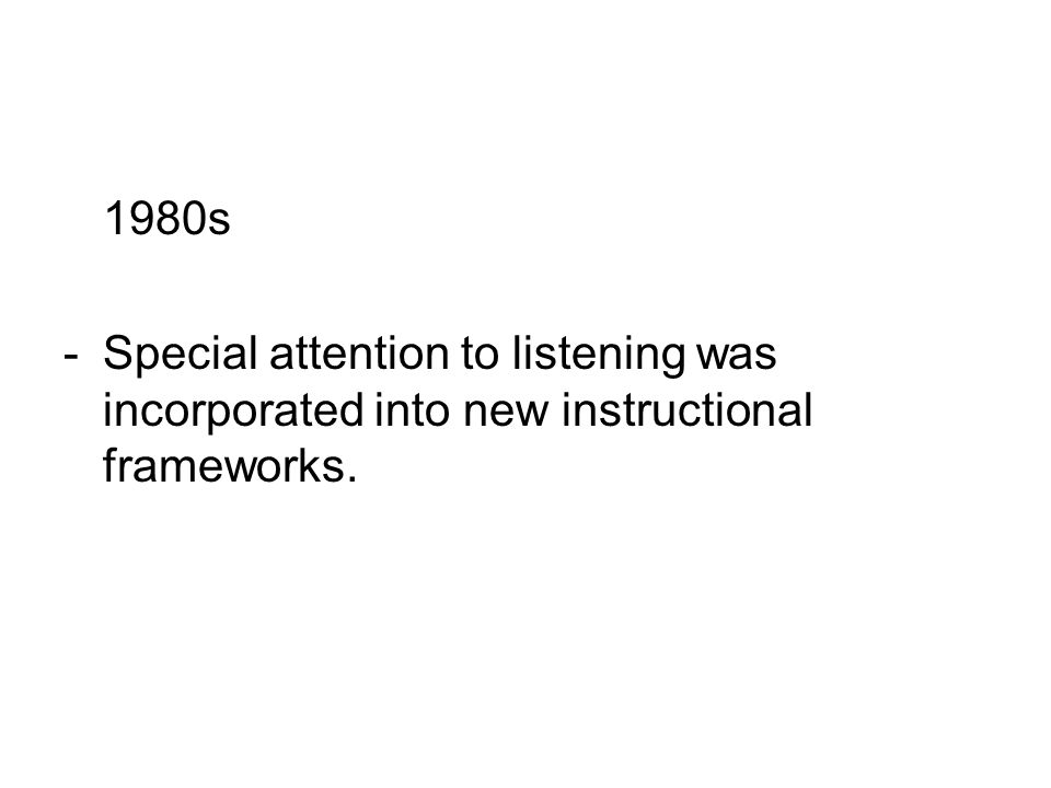 1980s -Special attention to listening was incorporated into new instructional frameworks.