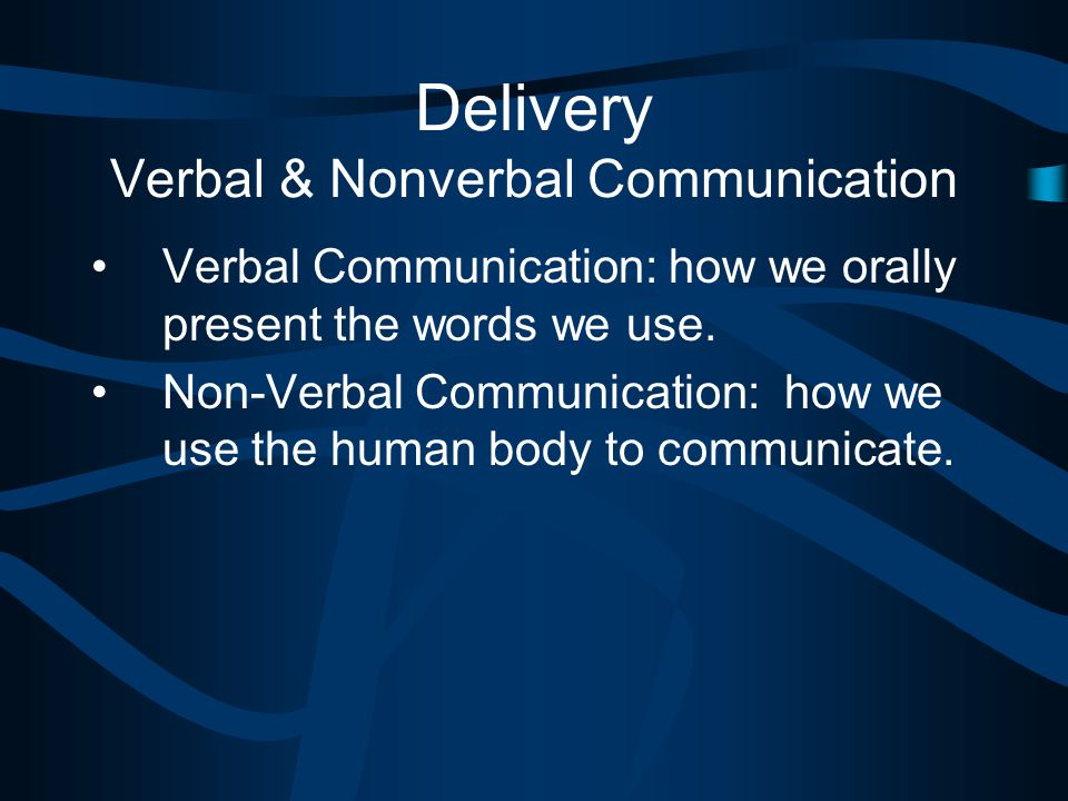 Delivery Verbal & Nonverbal Communication Verbal Communication: how we orally present the words we use.