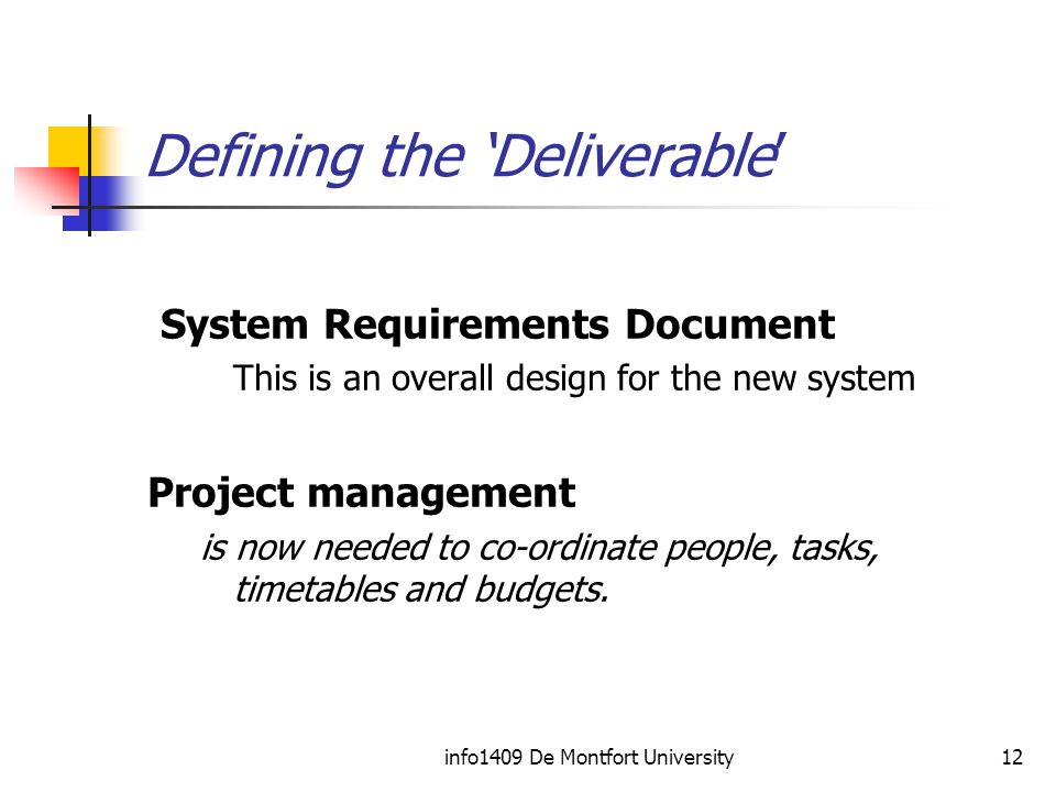 info1409 De Montfort University12 Defining the 'Deliverable' System Requirements Document This is an overall design for the new system Project management is now needed to co-ordinate people, tasks, timetables and budgets.