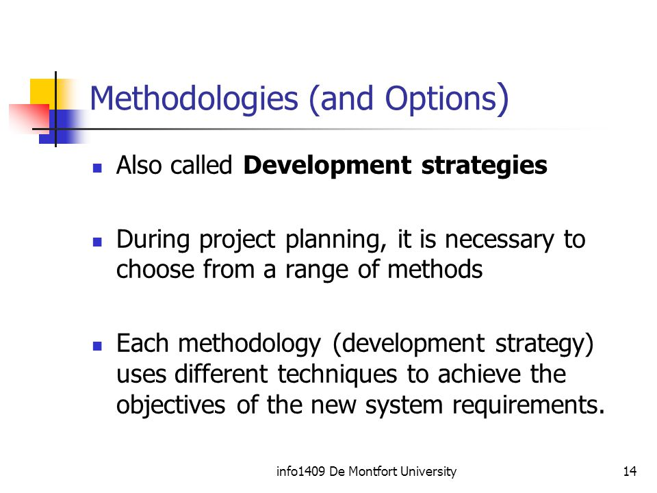 info1409 De Montfort University14 Methodologies (and Options ) Also called Development strategies During project planning, it is necessary to choose from a range of methods Each methodology (development strategy) uses different techniques to achieve the objectives of the new system requirements.