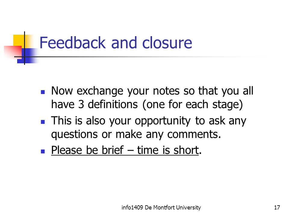 info1409 De Montfort University17 Feedback and closure Now exchange your notes so that you all have 3 definitions (one for each stage) This is also your opportunity to ask any questions or make any comments.