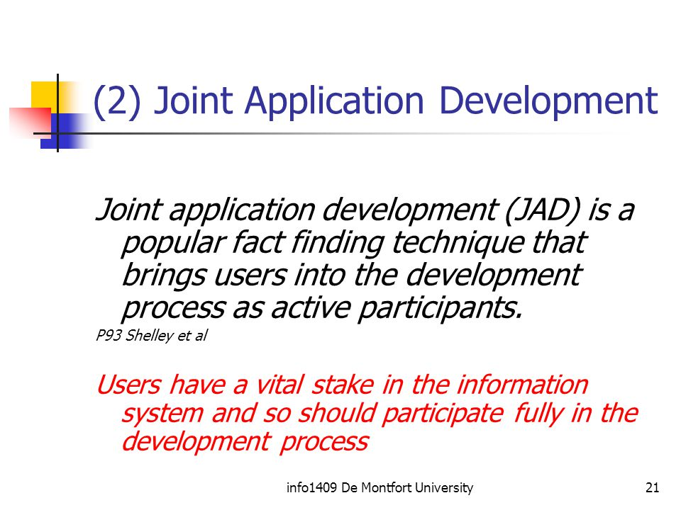 info1409 De Montfort University21 (2) Joint Application Development Joint application development (JAD) is a popular fact finding technique that brings users into the development process as active participants.