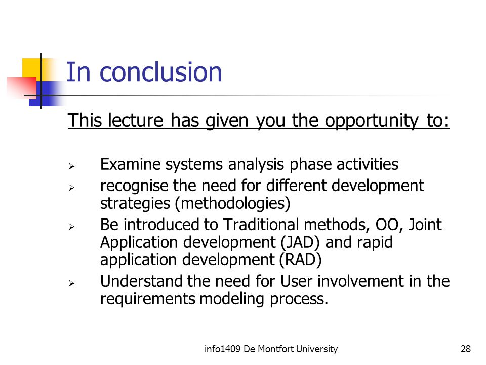 info1409 De Montfort University28 In conclusion This lecture has given you the opportunity to:  Examine systems analysis phase activities  recognise the need for different development strategies (methodologies)  Be introduced to Traditional methods, OO, Joint Application development (JAD) and rapid application development (RAD)  Understand the need for User involvement in the requirements modeling process.