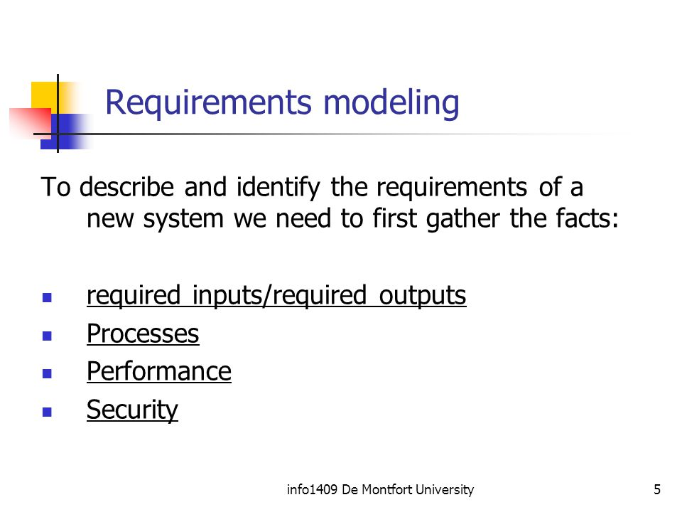 info1409 De Montfort University5 Requirements modeling To describe and identify the requirements of a new system we need to first gather the facts: required inputs/required outputs Processes Performance Security