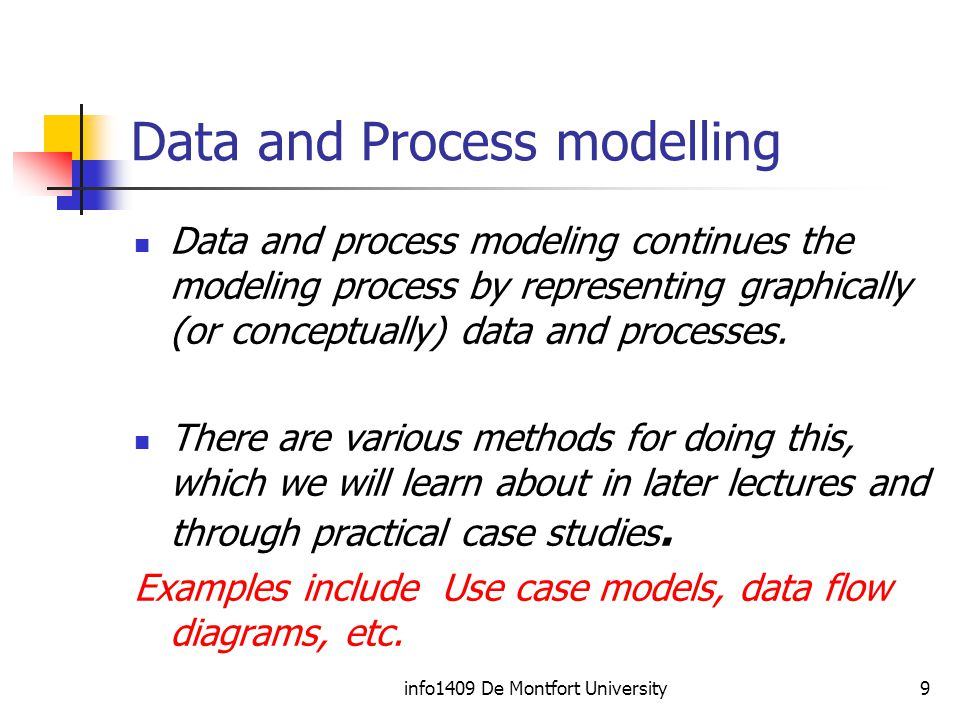 info1409 De Montfort University9 Data and Process modelling Data and process modeling continues the modeling process by representing graphically (or conceptually) data and processes.