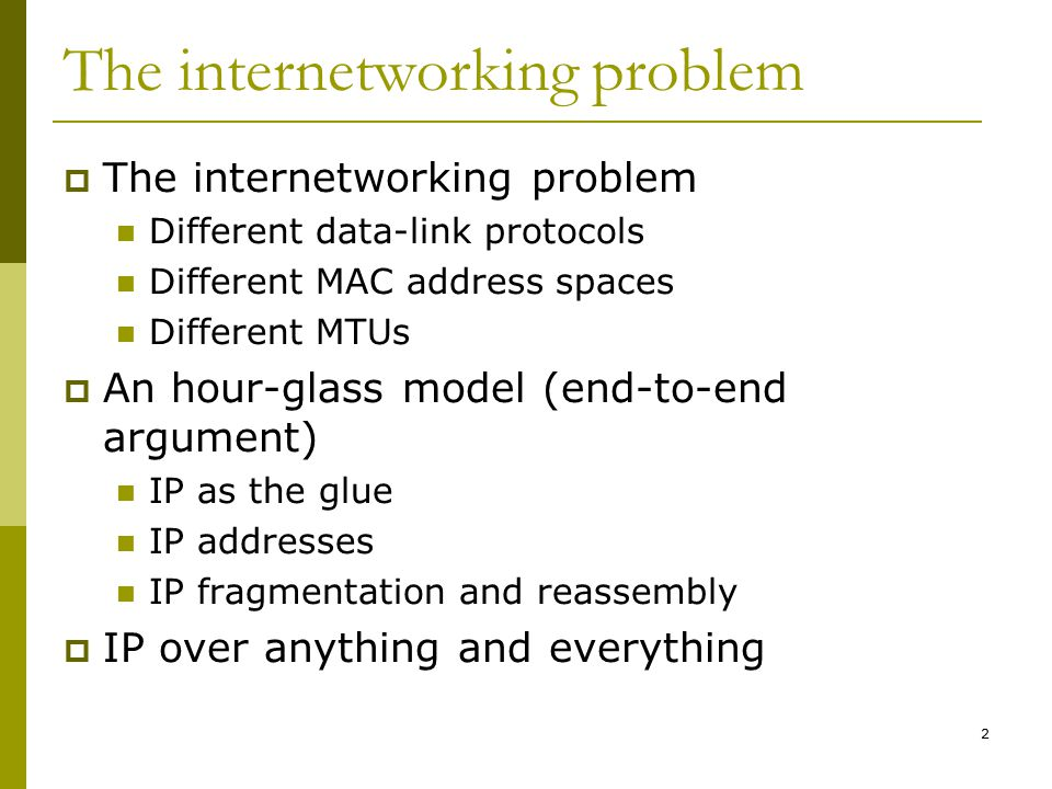 2 The internetworking problem  The internetworking problem Different data-link protocols Different MAC address spaces Different MTUs  An hour-glass model (end-to-end argument) IP as the glue IP addresses IP fragmentation and reassembly  IP over anything and everything