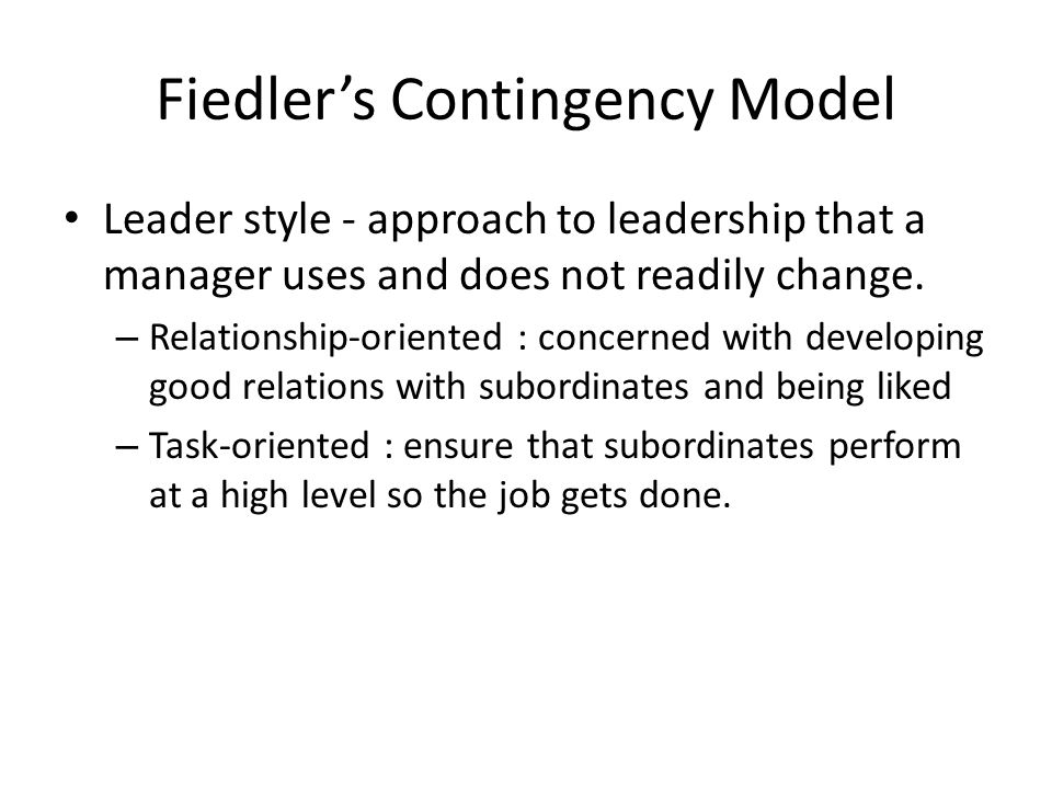 Fiedler's Contingency Model Leader style - approach to leadership that a manager uses and does not readily change.
