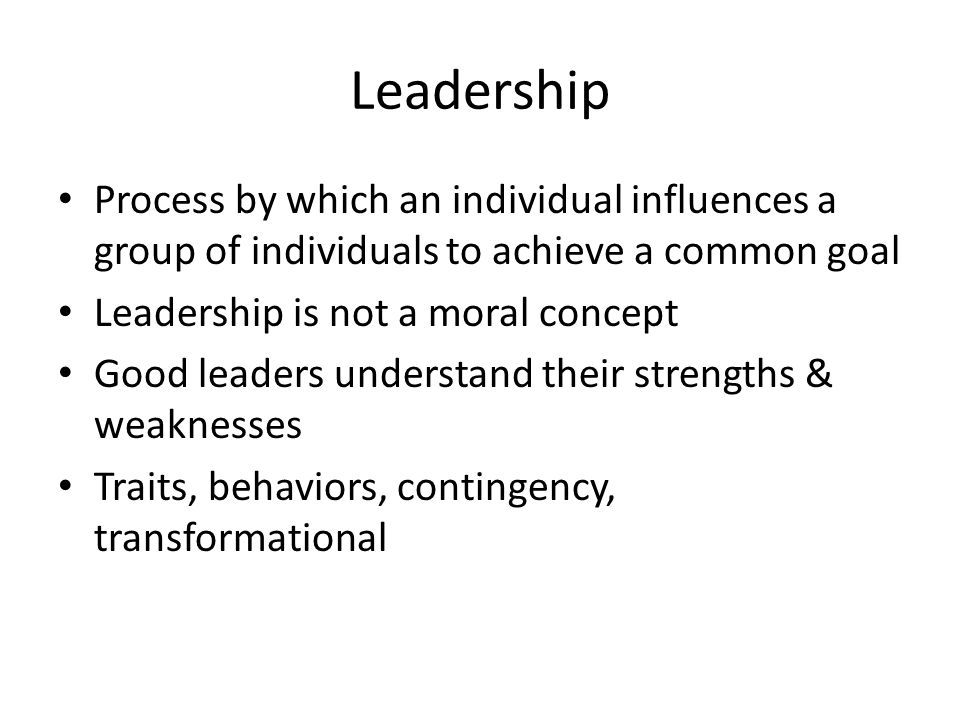 Process by which an individual influences a group of individuals to achieve a common goal Leadership is not a moral concept Good leaders understand their strengths & weaknesses Traits, behaviors, contingency, transformational