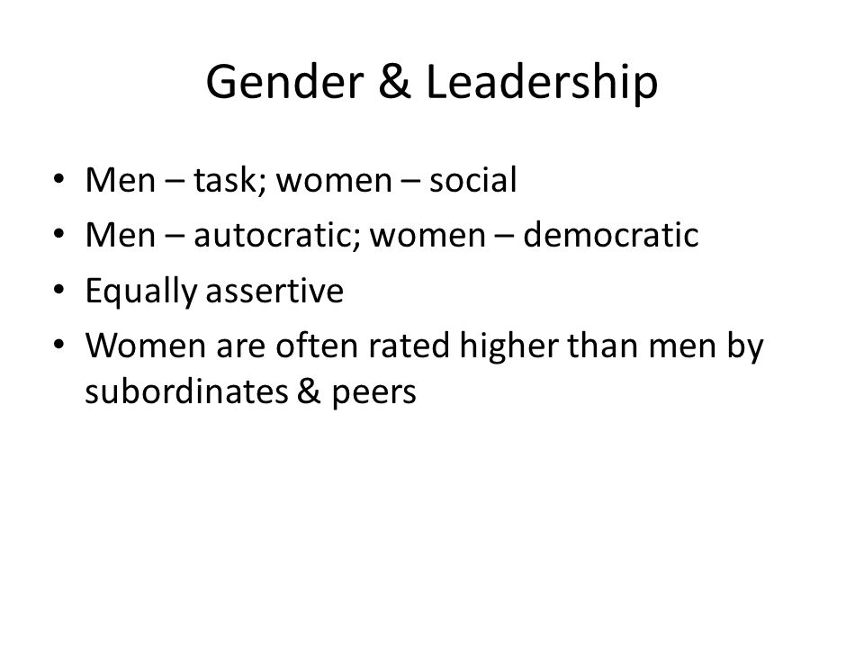 Gender & Leadership Men – task; women – social Men – autocratic; women – democratic Equally assertive Women are often rated higher than men by subordinates & peers